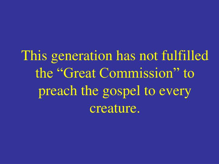 "This generation has not fulfilled the ""Great Commission"" to preach the gospel to every creature."