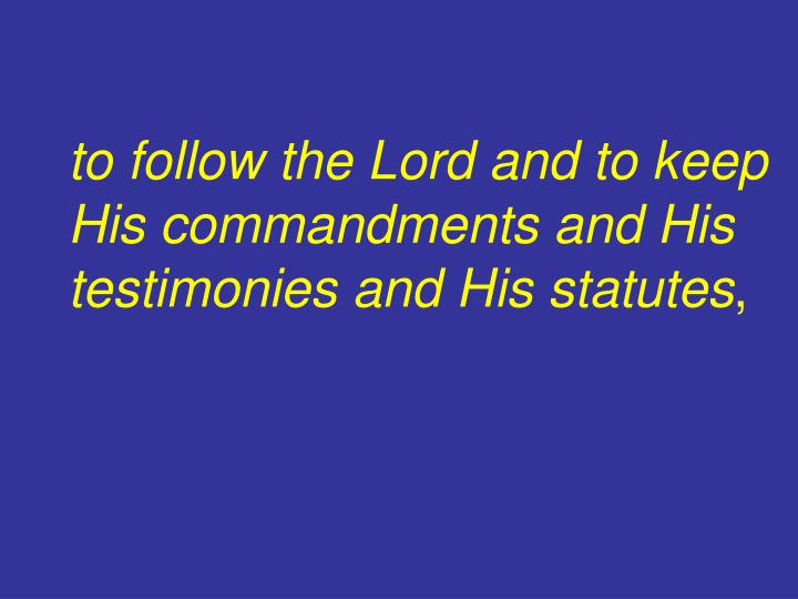 to follow the Lord and to keep His commandments and His testimonies and His statutes