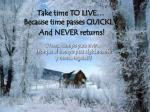 take time to live because time passes quickly and never returns