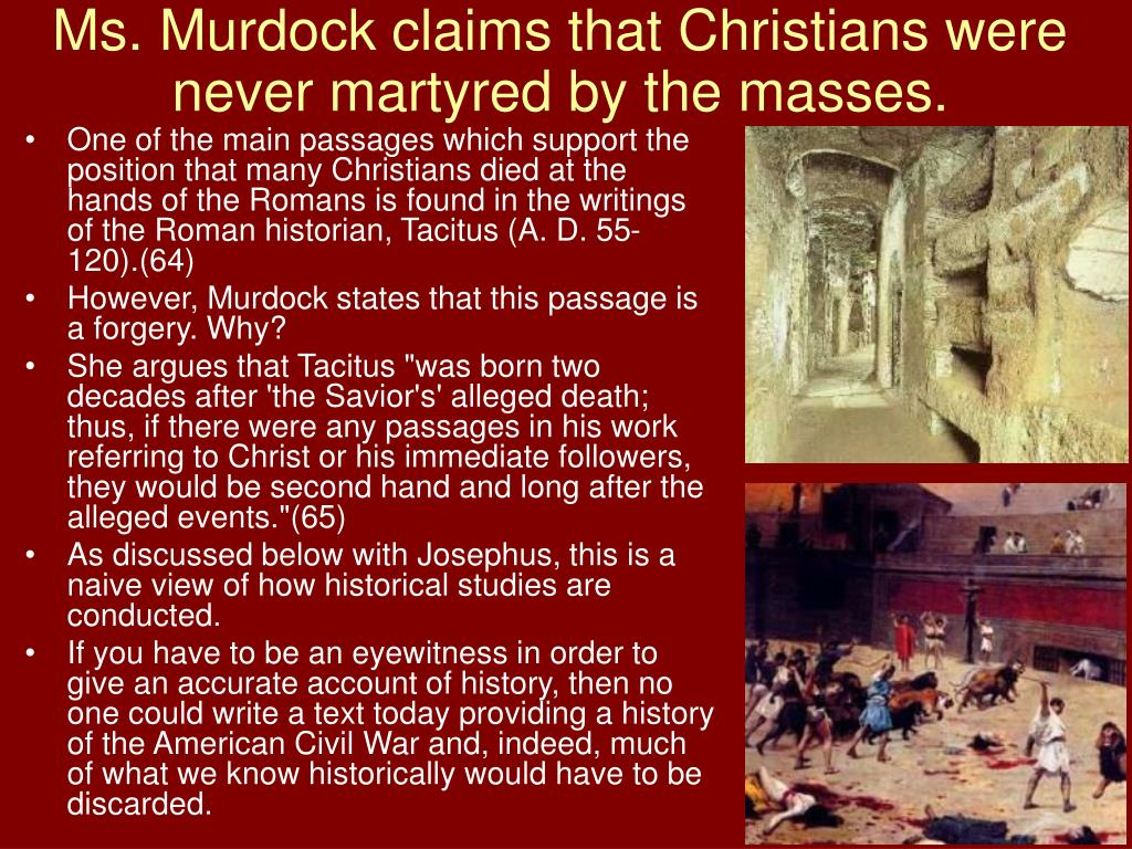 Ms. Murdock claims that Christians were never martyred by the masses.