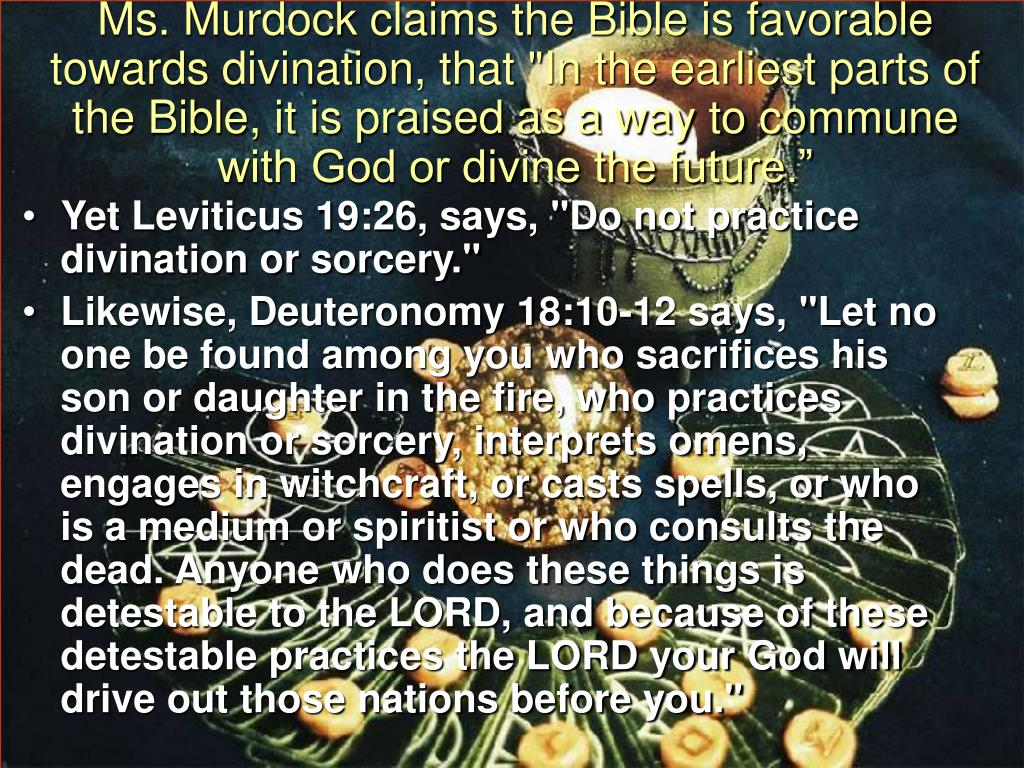 "Ms. Murdock claims the Bible is favorable towards divination, that ""In the earliest parts of the Bible, it is praised as a way to commune with God or divine the future."""