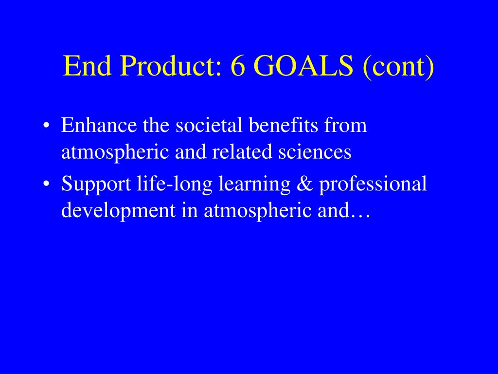 End Product: 6 GOALS (cont)