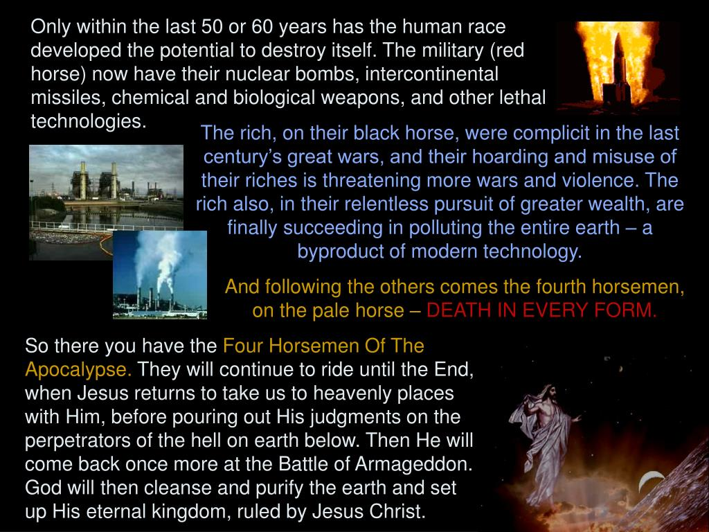 Only within the last 50 or 60 years has the human race developed the potential to destroy itself. The military (red horse) now have their nuclear bombs, intercontinental missiles, chemical and biological weapons, and other lethal technologies.