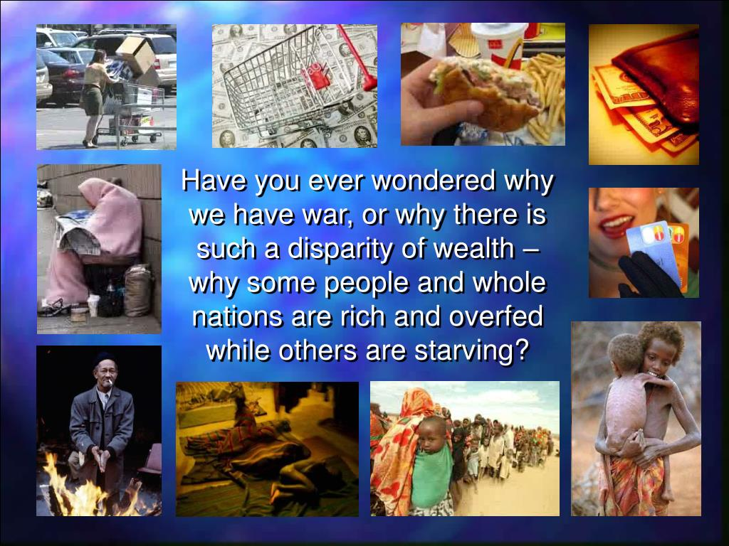 Have you ever wondered why we have war, or why there is such a disparity of wealth – why some people and whole nations are rich and overfed while others are starving?