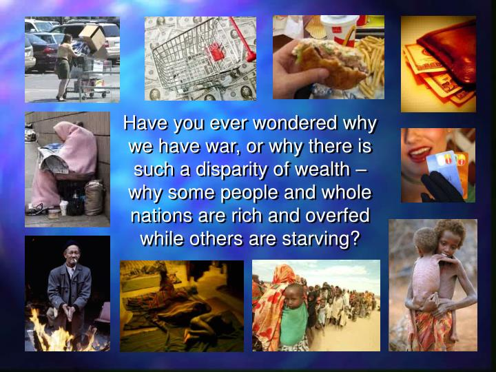 Have you ever wondered why we have war, or why there is such a disparity of wealth – why some peop...