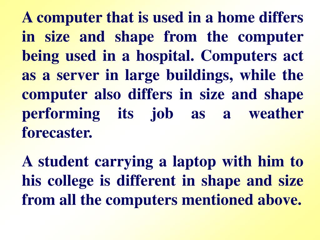 A computer that is used in a home differs in size and shape from the computer being used in a hospital. Computers act as a server in large buildings, while the computer also differs in size and shape performing its job as a weather forecaster.
