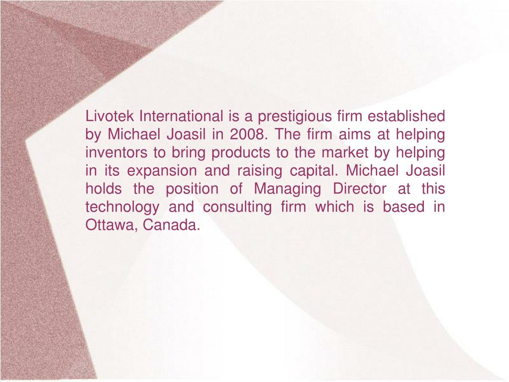 Livotek International is a prestigious firm established by Michael Joasil in 2008. The firm aims at helping inventors to bring products to the market by helping in its expansion and raising capital. Michael Joasil holds the position of Managing Director at this technology and consulting firm which is based in Ottawa, Canada.