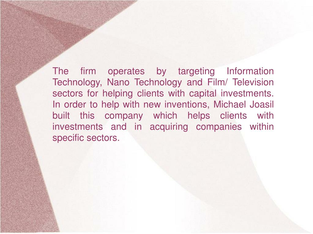 The firm operates by targeting Information Technology, Nano Technology and Film/ Television sectors for helping clients with capital investments. In order to help with new inventions, Michael Joasil built this company which helps clients with investments and in acquiring companies within specific sectors.