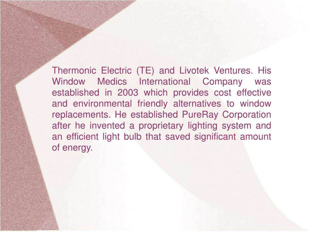 Thermonic Electric (TE) and Livotek Ventures. His Window Medics International Company was established in 2003 which provides cost effective and environmental friendly alternatives to window replacements. He established PureRay Corporation after he invented a proprietary lighting system and an efficient light bulb that saved significant amount of energy.