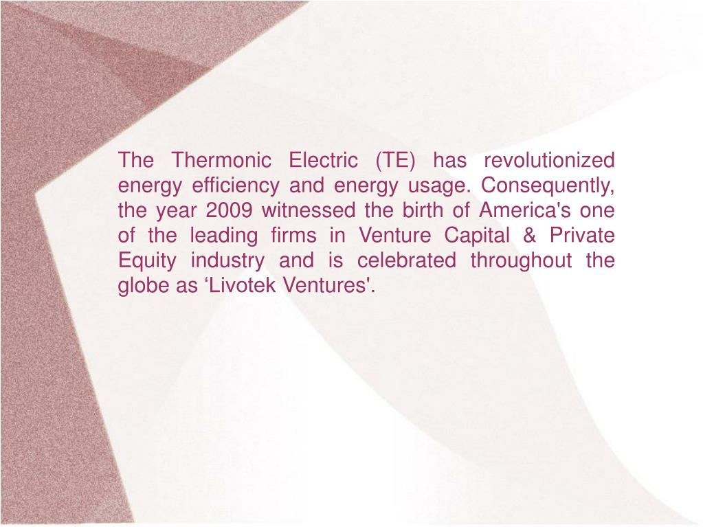 The Thermonic Electric (TE) has revolutionized energy efficiency and energy usage. Consequently, the year 2009 witnessed the birth of America's one of the leading firms in Venture Capital & Private Equity industry and is celebrated throughout the globe as 'Livotek Ventures'.