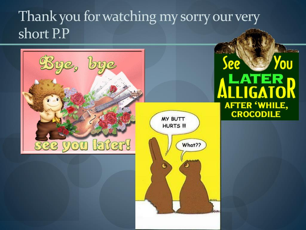 Thank you for watching my sorry our very short P.P