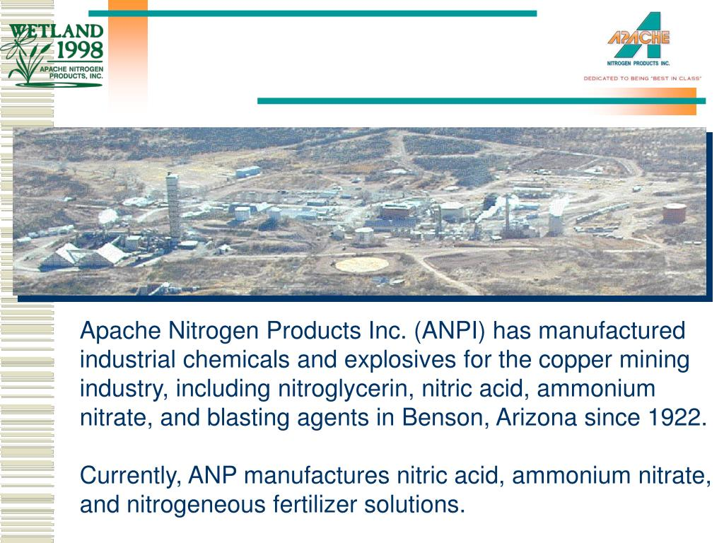Apache Nitrogen Products Inc. (ANPI) has manufactured industrial chemicals and explosives for the copper mining industry, including nitroglycerin, nitric acid, ammonium nitrate, and blasting agents in Benson, Arizona since 1922.