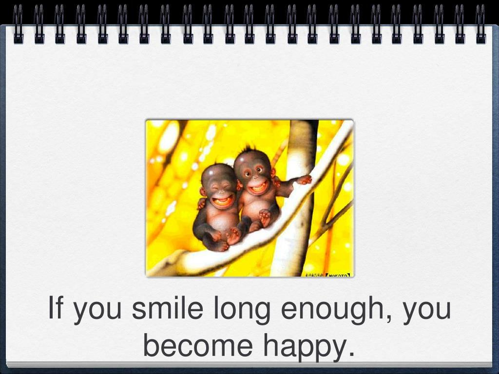 If you smile long enough, you become happy.
