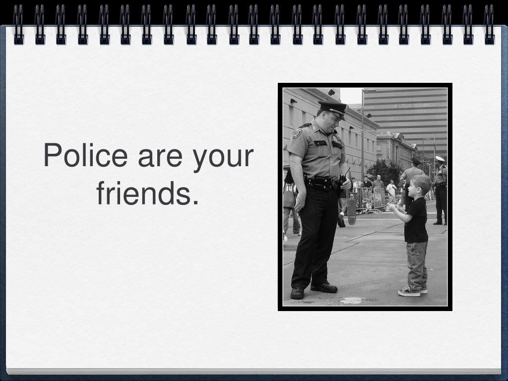 Police are your friends.