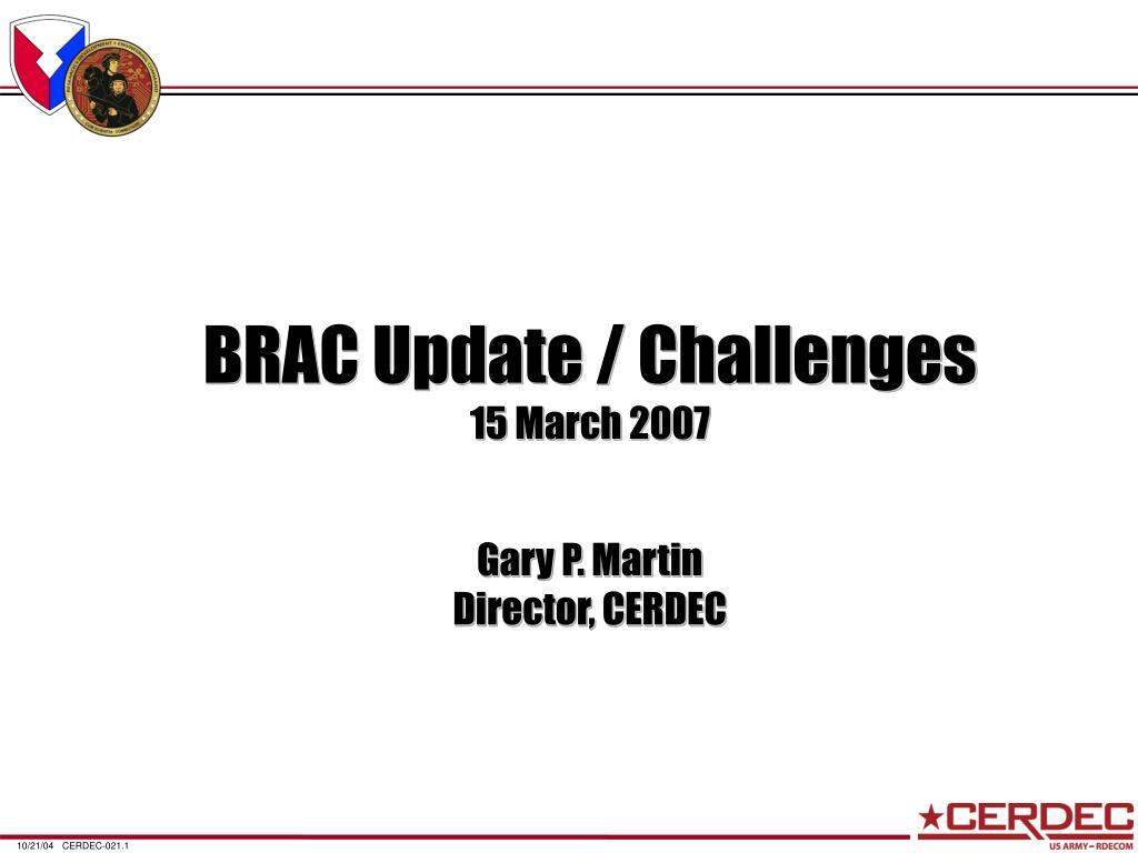 brac update challenges 15 march 2007 gary p martin director cerdec l.