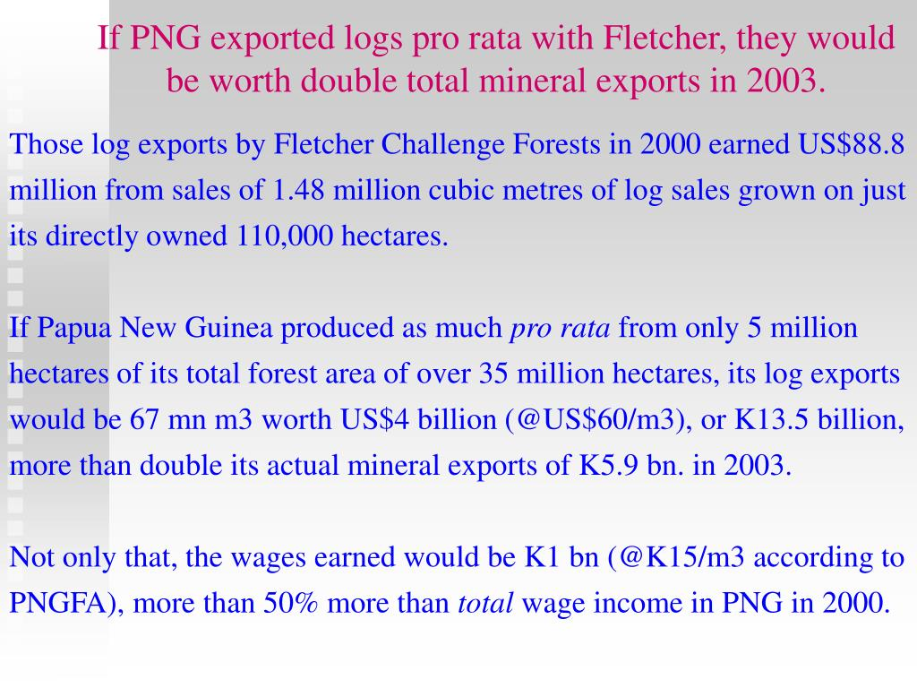 If PNG exported logs pro rata with Fletcher, they would be worth double total mineral exports in 2003.