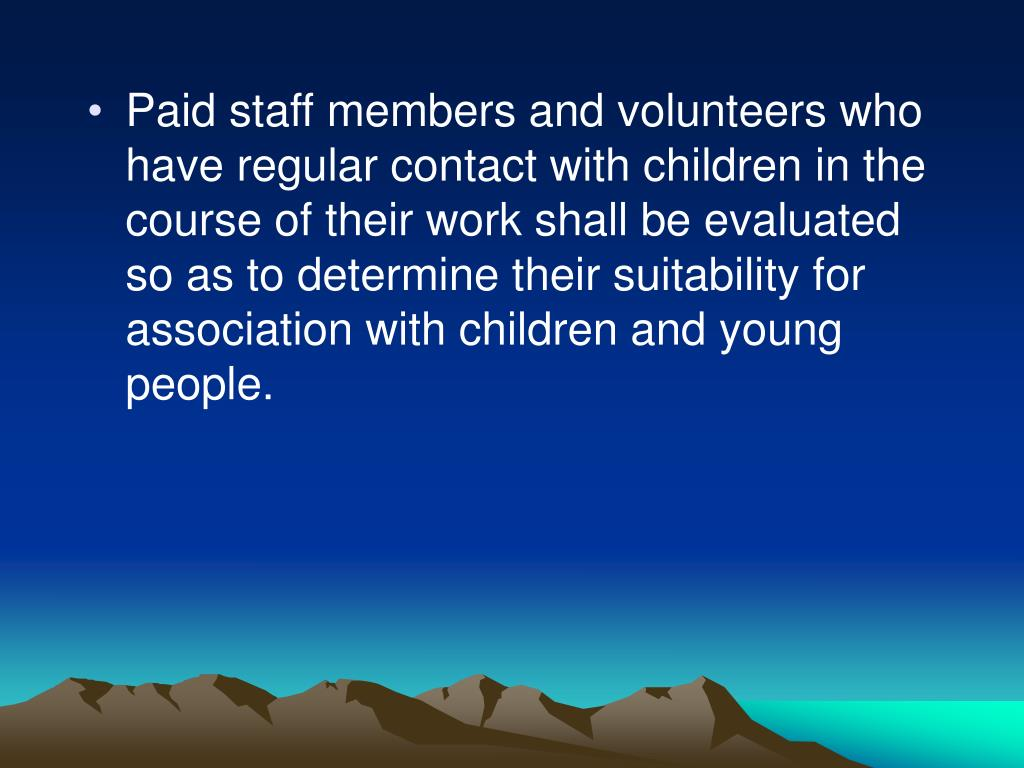 Paid staff members and volunteers who have regular contact with children in the course of their work shall be evaluated so as to determine their suitability for association with children and young people.