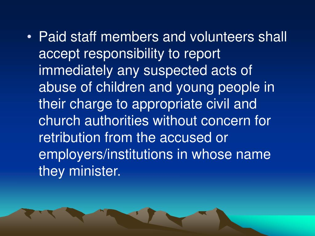 Paid staff members and volunteers shall accept responsibility to report immediately any suspected acts of abuse of children and young people in their charge to appropriate civil and  church authorities without concern for retribution from the accused or employers/institutions in whose name they minister.