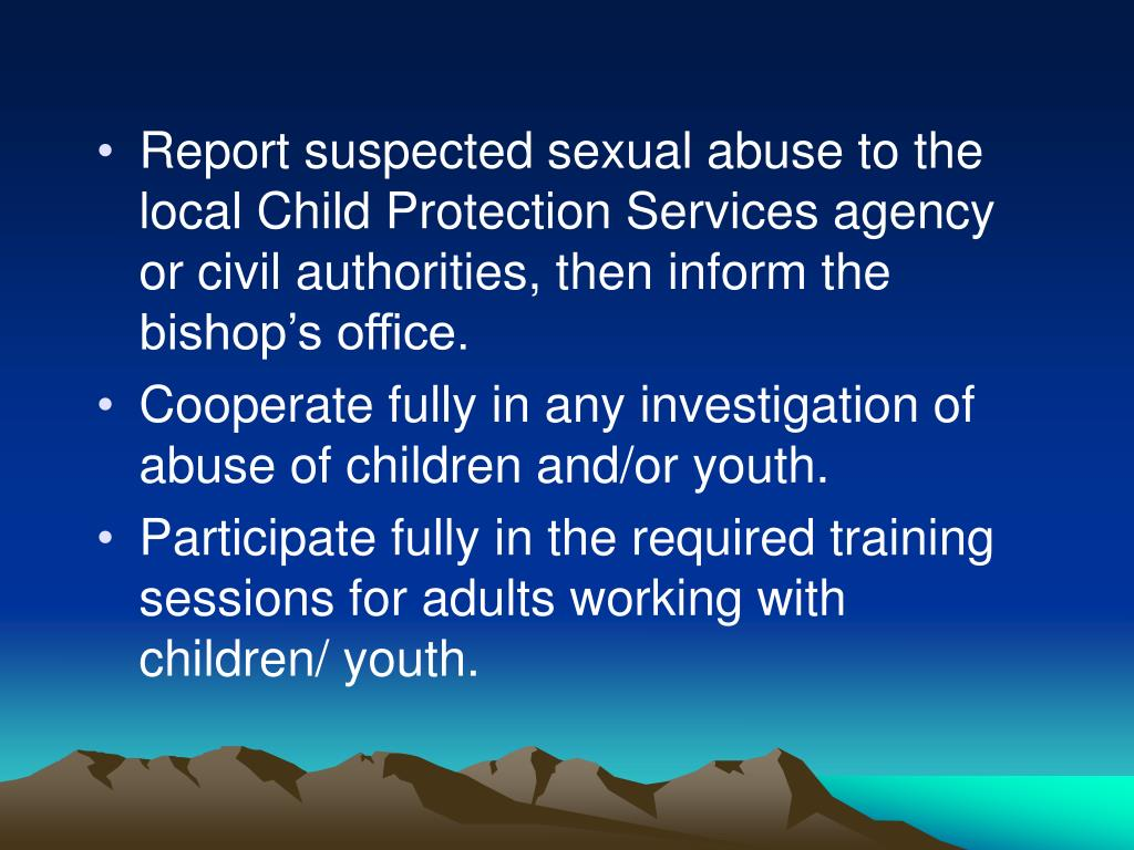 Report suspected sexual abuse to the local Child Protection Services agency or civil authorities, then inform the bishop's office.