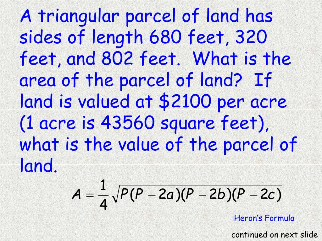 A triangular parcel of land has sides of length 680 feet, 320 feet, and 802 feet. What is the area of the parcel of land? If land is valued at $2100 per acre (1 acre is 43560 square feet), what is the value of the parcel of land.