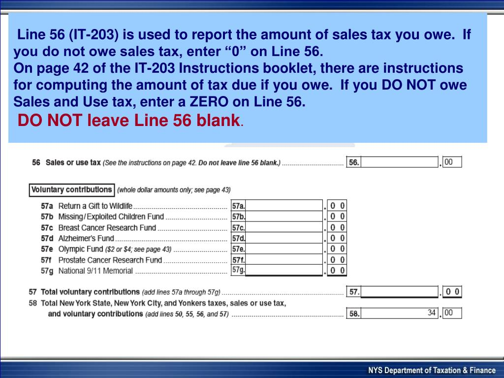 """Line 56 (IT-203) is used to report the amount of sales tax you owe.  If you do not owe sales tax, enter """"0"""" on Line 56."""