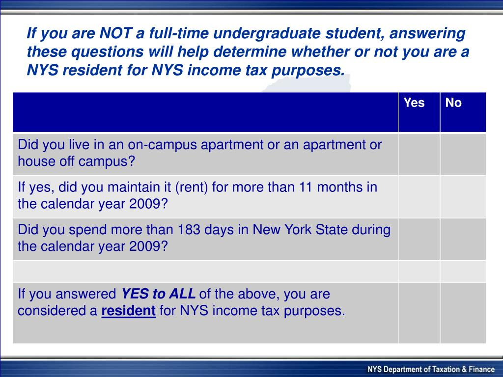 If you are NOT a full-time undergraduate student, answering these questions will help determine whether or not you are a NYS resident for NYS income tax purposes.