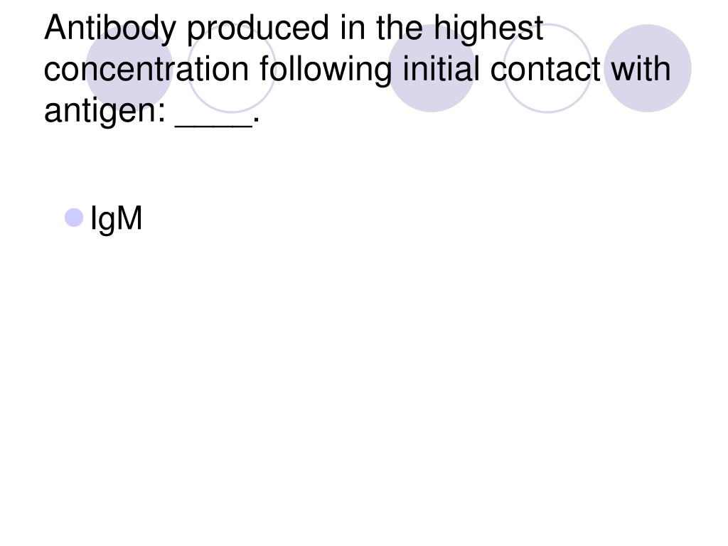 Antibody produced in the highest concentration following initial contact with antigen: ____.