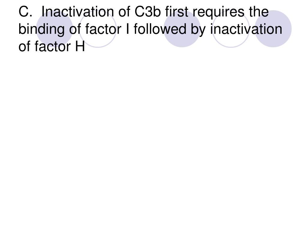 C.  Inactivation of C3b first requires the binding of factor I followed by inactivation of factor H