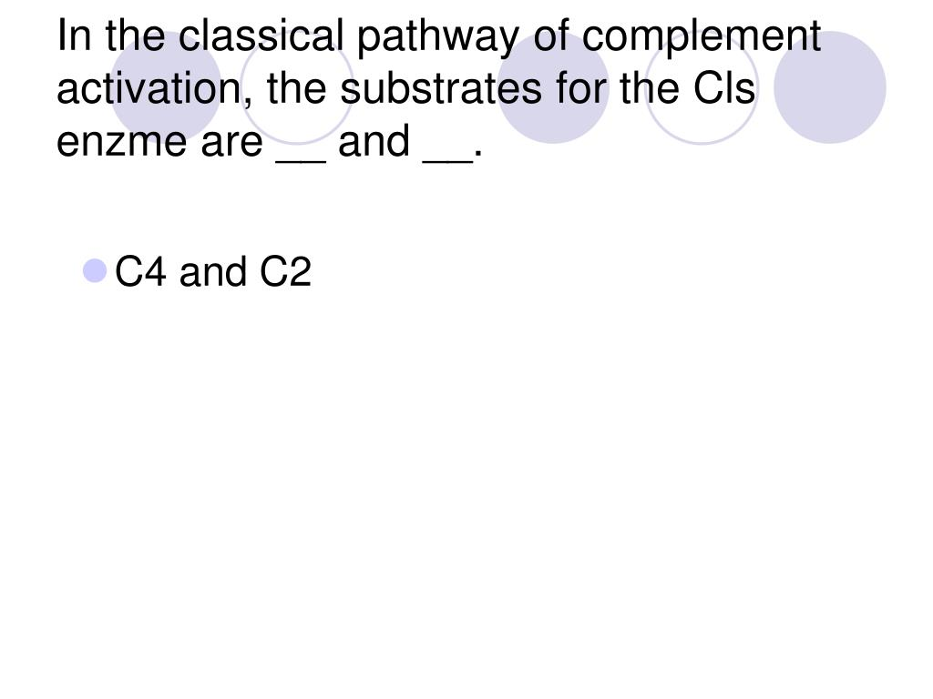 In the classical pathway of complement activation, the substrates for the Cls enzme are __ and __.