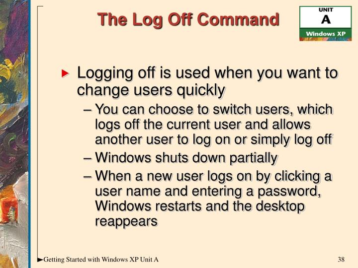 Logging off is used when you want to change users quickly
