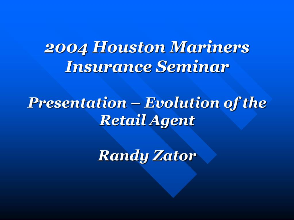 2004 houston mariners insurance seminar presentation evolution of the retail agent randy zator l.