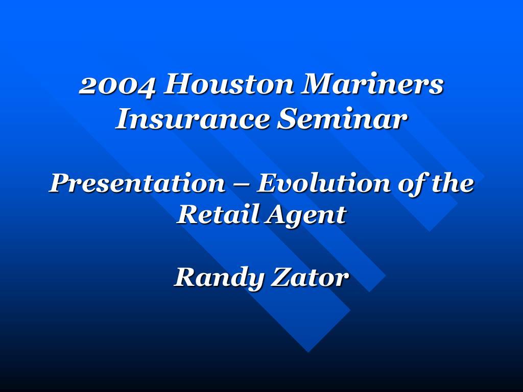 2004 houston mariners insurance seminar presentation evolution of the retail agent randy zator l.
