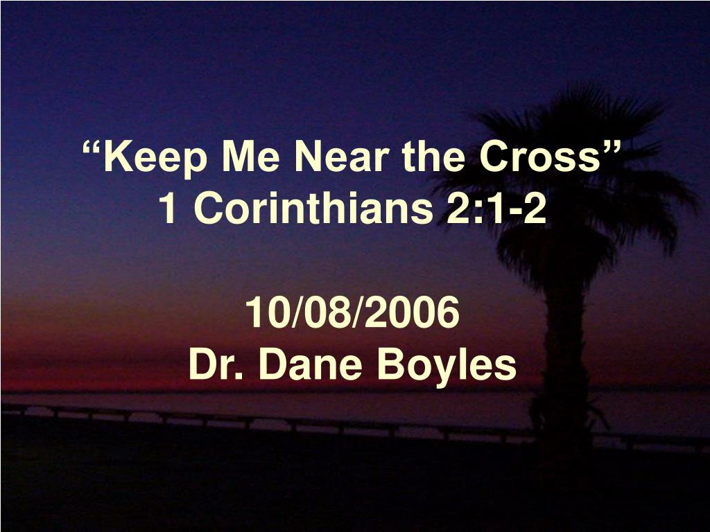 keep me near the cross 1 corinthians 2 1 2 10 08 2006 dr dane boyles l.