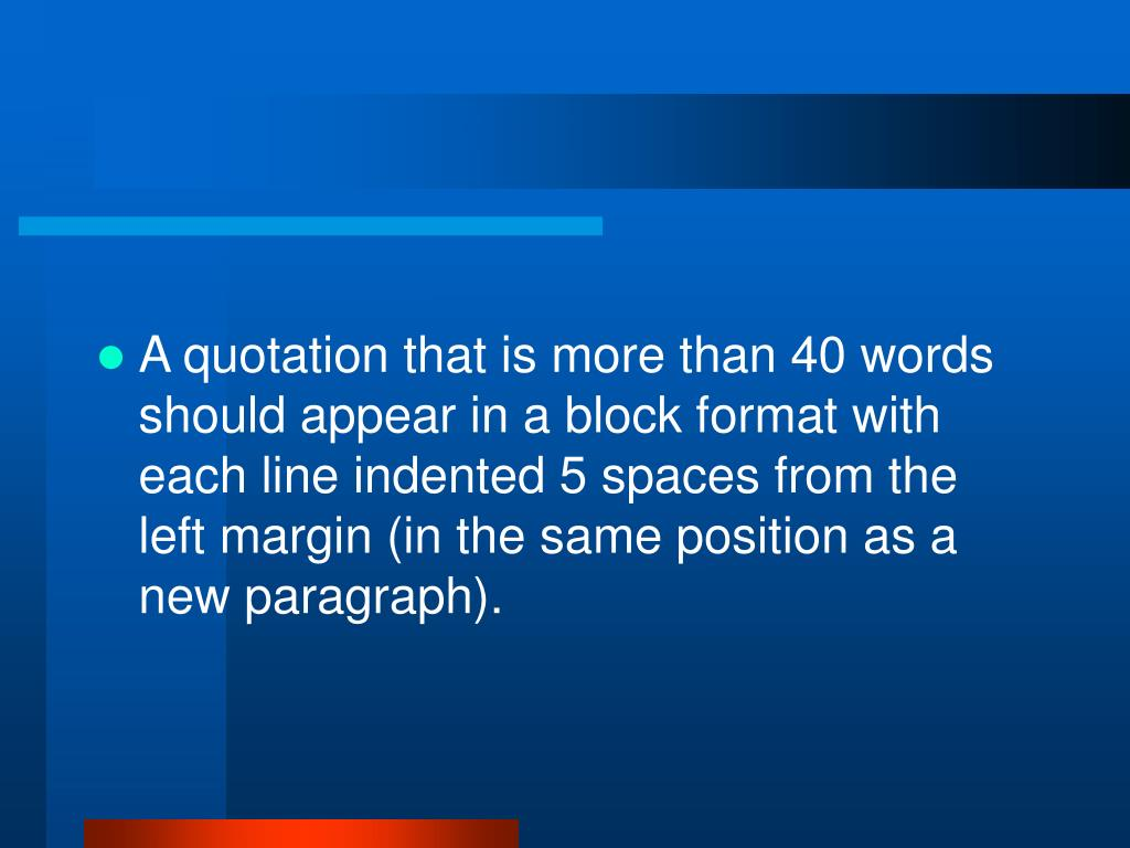 A quotation that is more than 40 words should appear in a block format with each line indented 5 spaces from the left margin (in the same position as a new paragraph).