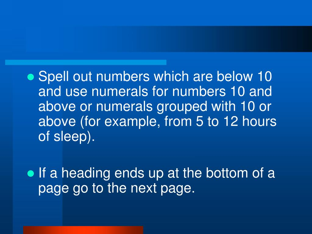 Spell out numbers which are below 10 and use numerals for numbers 10 and above or numerals grouped with 10 or above (for example, from 5 to 12 hours of sleep).