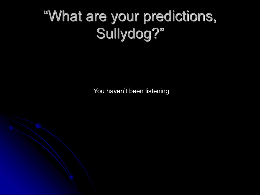 """What are your predictions, Sullydog?"""