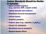 carbon standards should be similar to samples