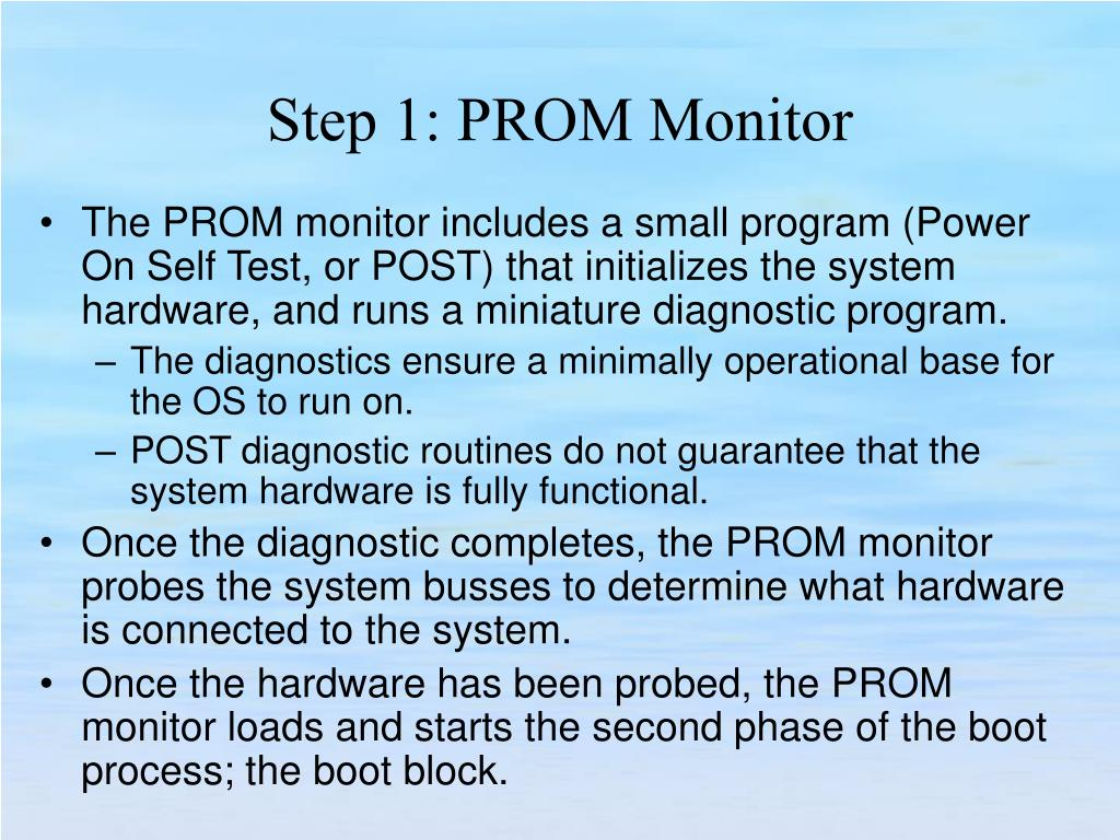 The PROM monitor includes a small program (Power On Self Test, or POST) that initializes the system hardware, and runs a miniature diagnostic program.
