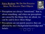 na ve realism we do not perceive ideas we perceive their objects
