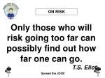 only those who will risk going too far can possibly find out how far one can go