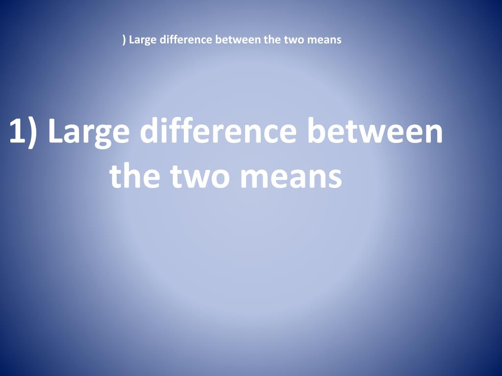 1) Large difference between the two means