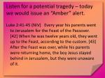 listen for a potential tragedy today we would issue an amber alert