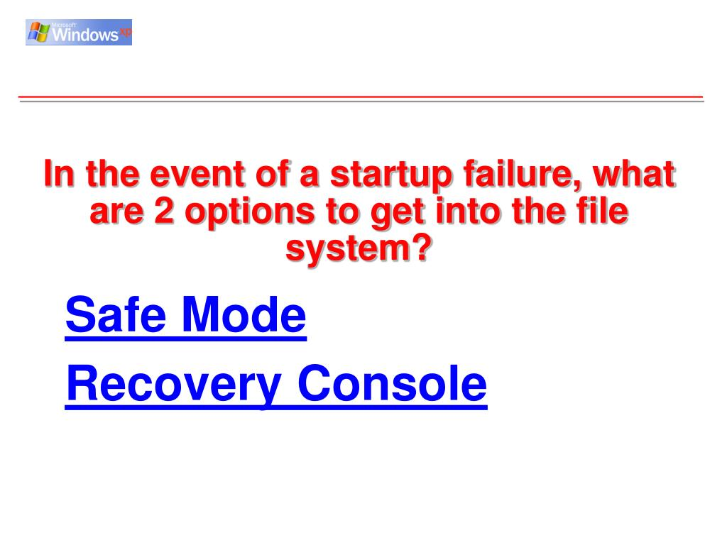 In the event of a startup failure, what are 2 options to get into the file system?