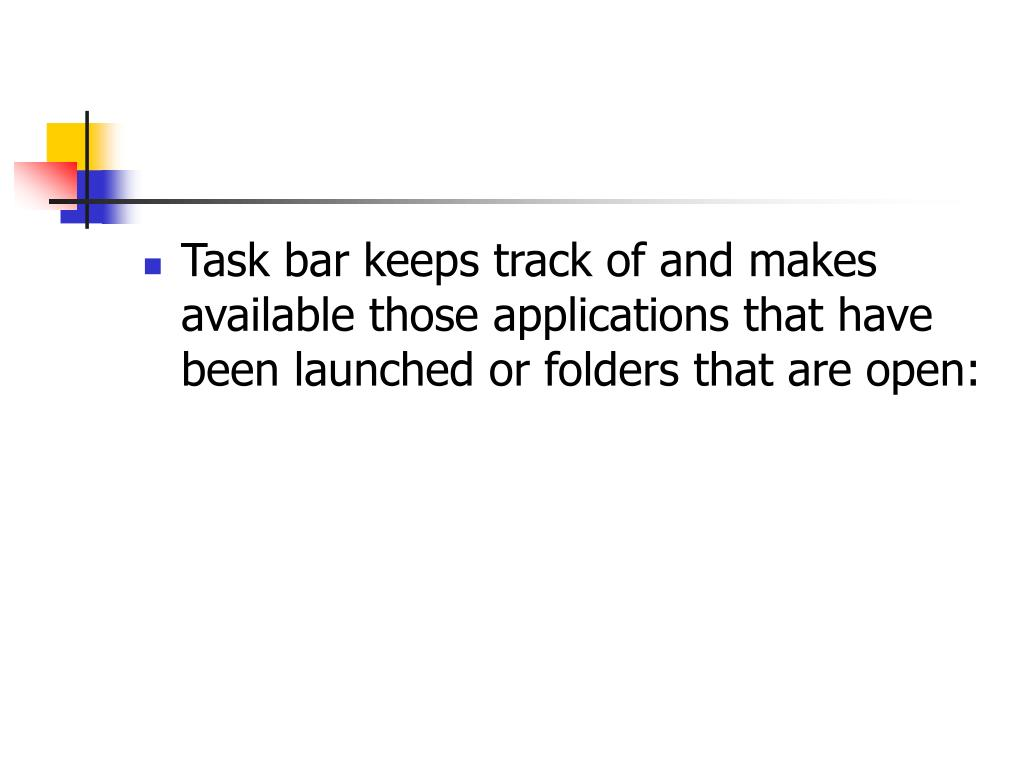 Task bar keeps track of and makes available those applications that have been launched or folders that are open:
