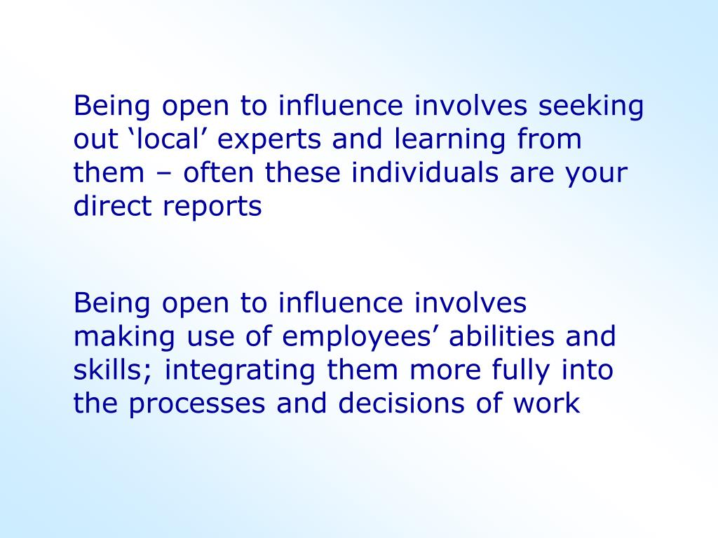 Being open to influence involves seeking out 'local' experts and learning from them – often these individuals are your direct reports