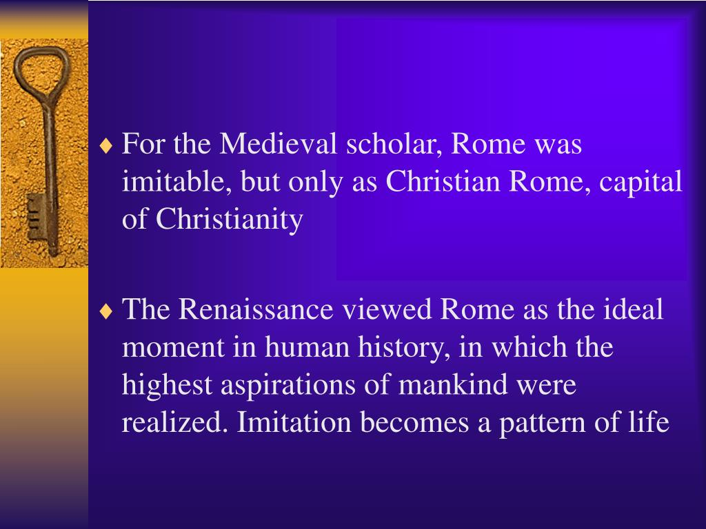 For the Medieval scholar, Rome was imitable, but only as Christian Rome, capital of Christianity