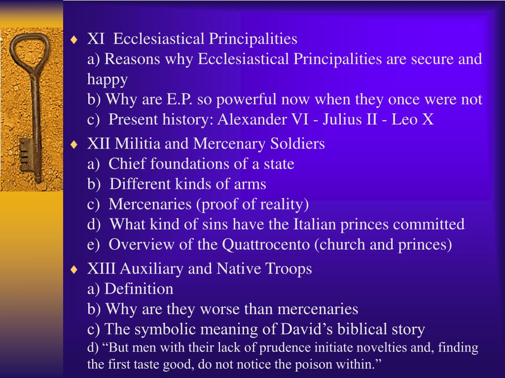 XI  Ecclesiastical Principalities                                                                                         a) Reasons why Ecclesiastical Principalities are secure and happy                                                                                       b) Why are E.P. so powerful now when they once were not c)  Present history: Alexander VI - Julius II - Leo X