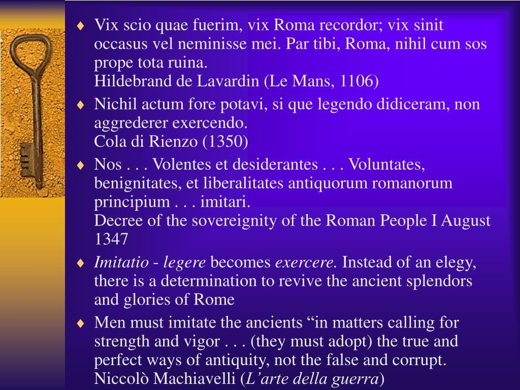 Vix scio quae fuerim, vix Roma recordor; vix sinit occasus vel neminisse mei. Par tibi, Roma, nihil cum sos prope tota ruina.                                                     Hildebrand de Lavardin (Le Mans, 1106)