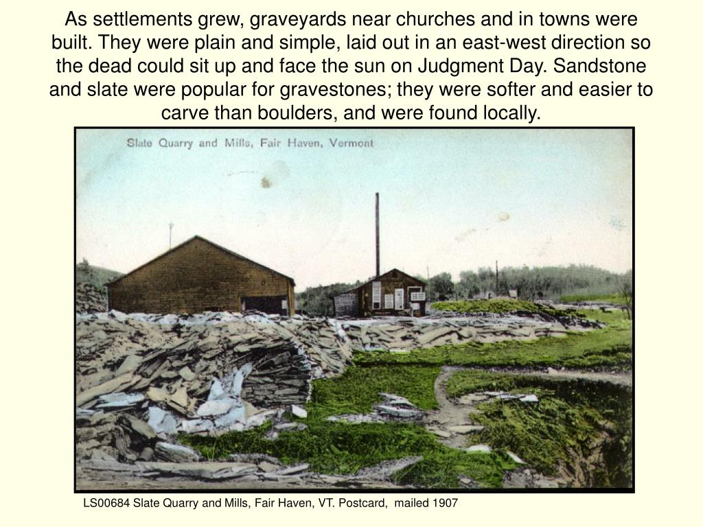 As settlements grew, graveyards near churches and in towns were built. They were plain and simple, laid out in an east-west direction so the dead could sit up and face the sun on Judgment Day. Sandstone and slate were popular for gravestones; they were softer and easier to carve than boulders, and were found locally.
