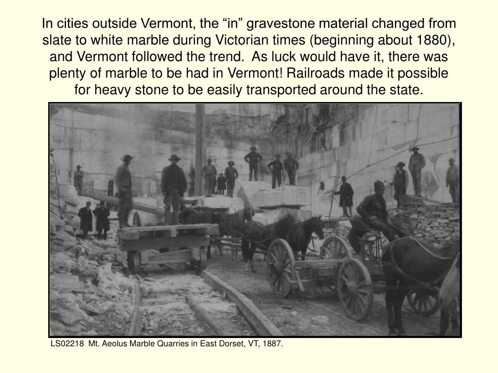 "In cities outside Vermont, the ""in"" gravestone material changed from slate to white marble during Victorian times (beginning about 1880),"
